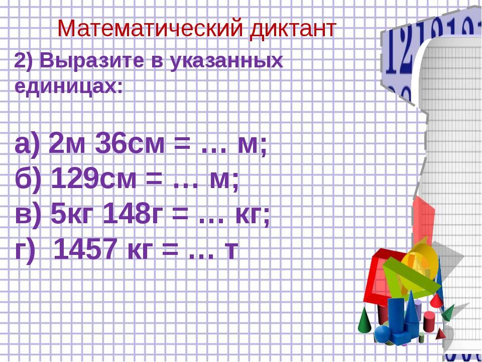 Математический диктант 2) Выразите в указанных единицах: а) 2м 36см = … м; б...