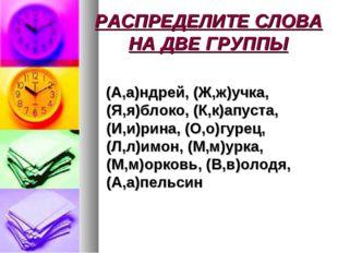 РАСПРЕДЕЛИТЕ СЛОВА НА ДВЕ ГРУППЫ (А,а)ндрей, (Ж,ж)учка, (Я,я)блоко, (К,к)апус