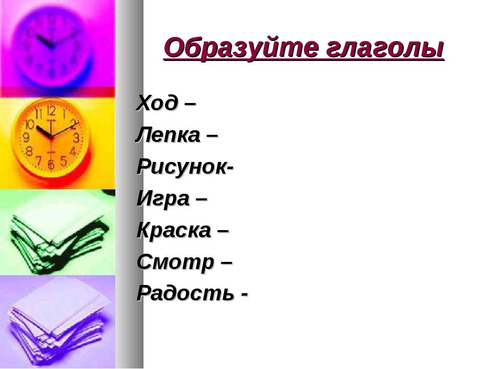 Образуйте глаголы Ход – Лепка – Рисунок- Игра – Краска – Смотр – Радость -
