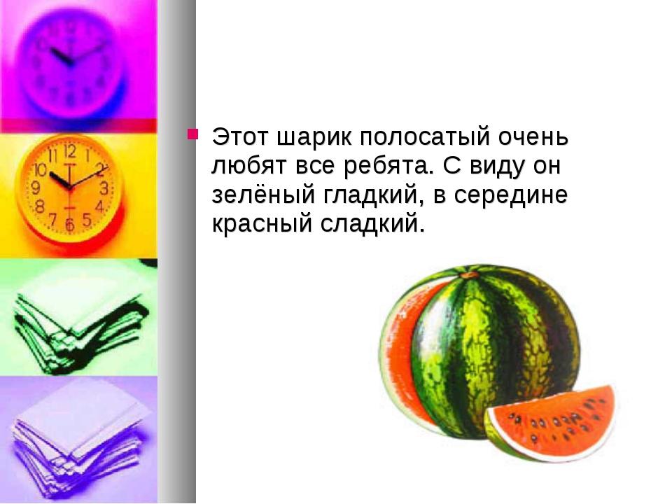 Этот шарик полосатый очень любят все ребята. С виду он зелёный гладкий, в сер...