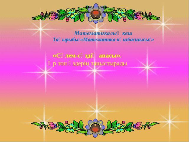 Математикалық кеш Тақырыбы:«Математика көшбасшысы!» «Сәлем-сөздің анасы». Әр...
