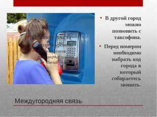 Междугородняя связь В другой город можно позвонить с таксофона. Перед номером