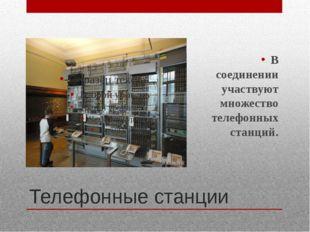 Телефонные станции В соединении участвуют множество телефонных станций.