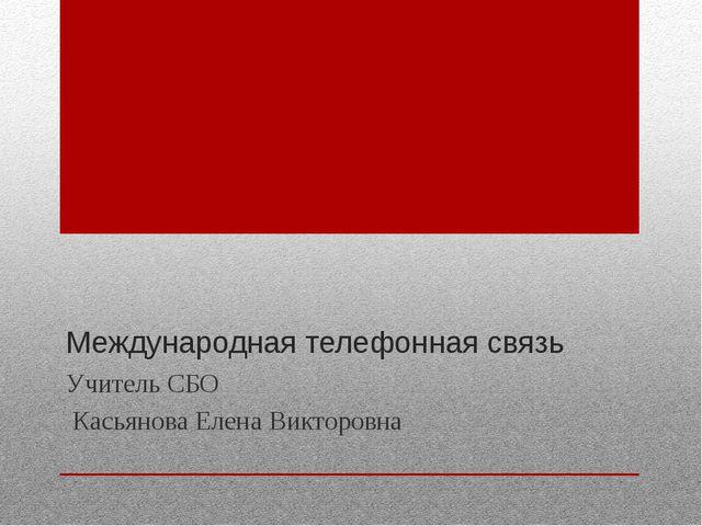 Международная телефонная связь Учитель СБО Касьянова Елена Викторовна
