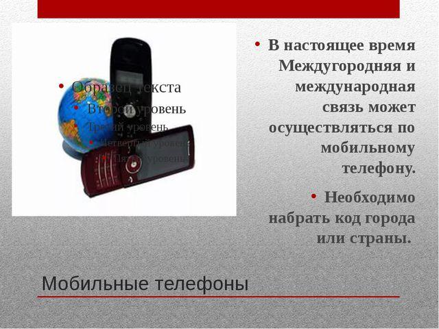 Мобильные телефоны В настоящее время Междугородняя и международная связь може...