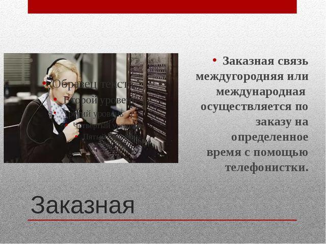 Заказная Заказная связь междугородняя или международная осуществляется по зак...