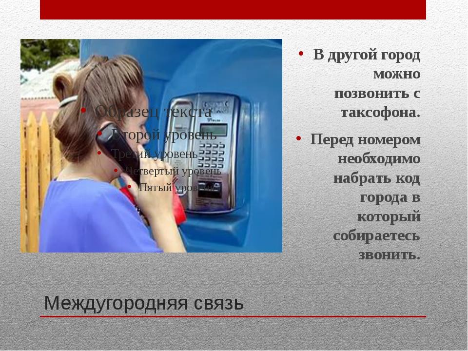 Междугородняя связь В другой город можно позвонить с таксофона. Перед номером...