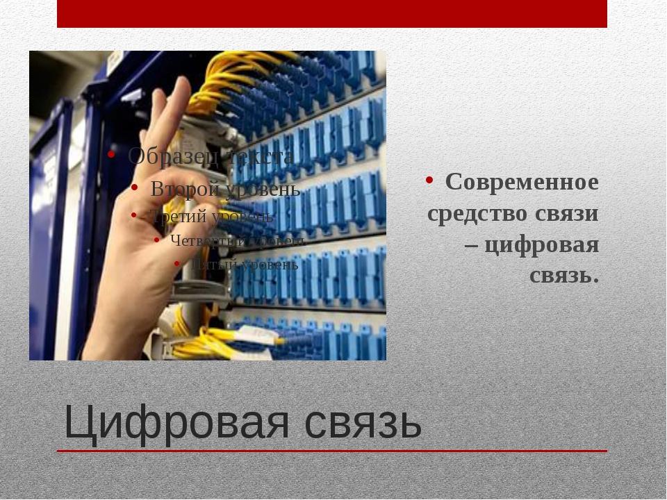Цифровая связь Современное средство связи – цифровая связь.