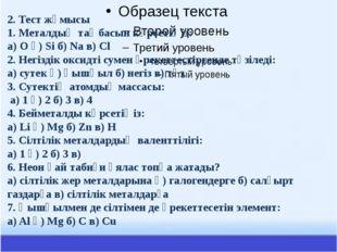 2. Тест жұмысы 1. Металдың таңбасын көрсетіңіз: а) O ә) Si б) Na в) Cl 2. Не