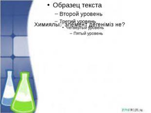 Химиялық элемент дегеніміз не?