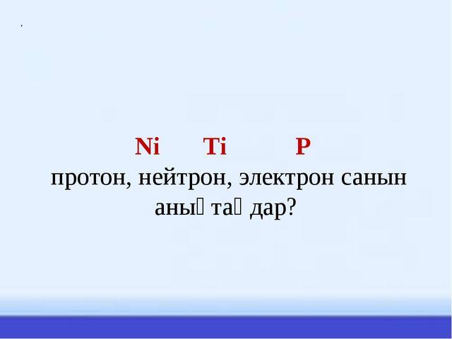 Ni Ti P протон, нейтрон, электрон санын анықтаңдар? .