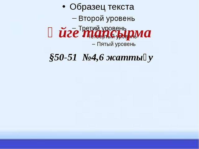 Үйге тапсырма §50-51 №4,6 жаттығу