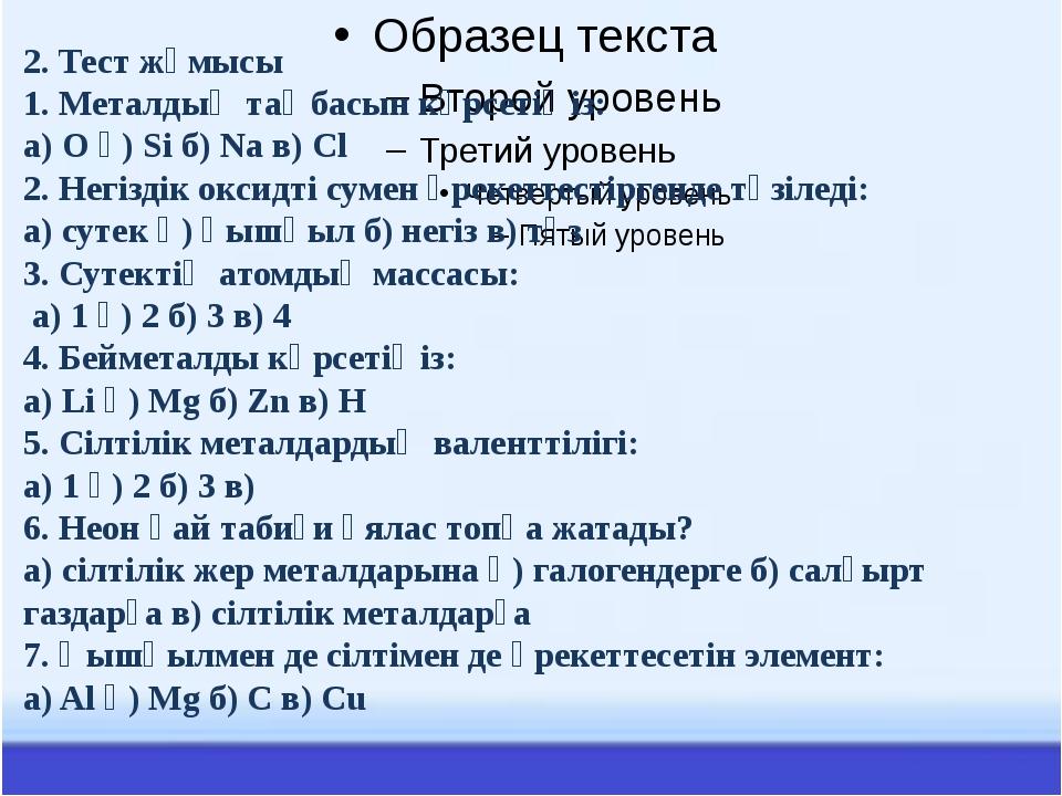 2. Тест жұмысы 1. Металдың таңбасын көрсетіңіз: а) O ә) Si б) Na в) Cl 2. Не...
