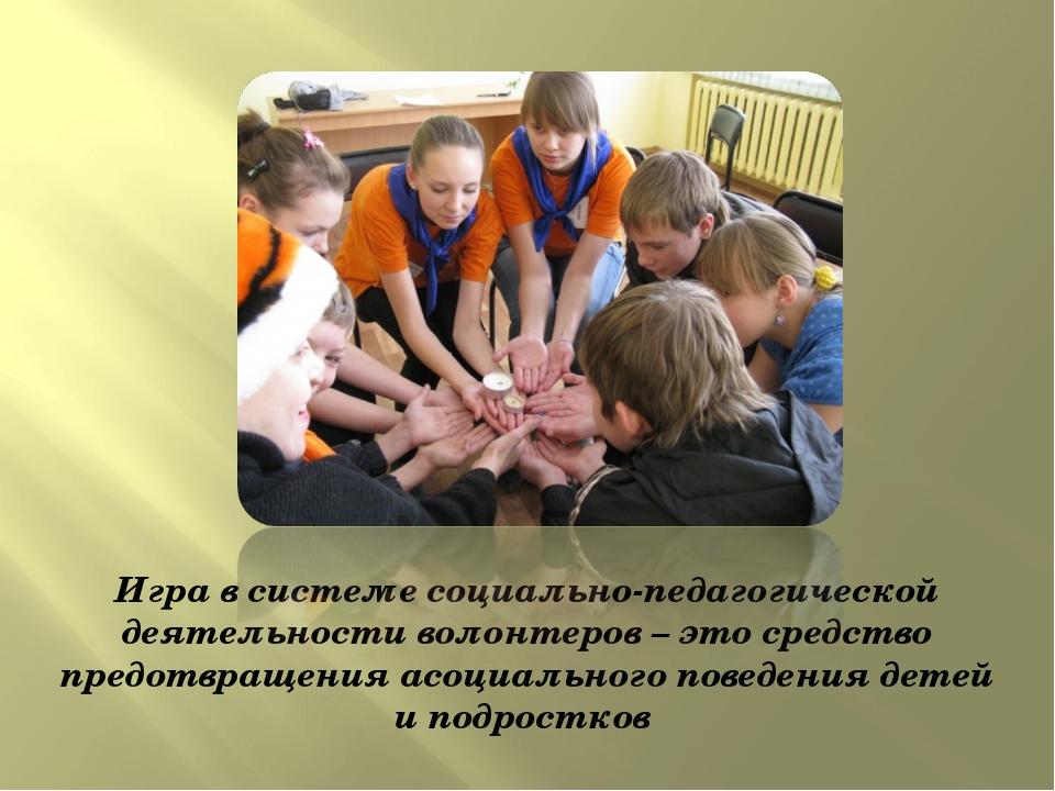 Игра в системе социально-педагогической деятельности волонтеров – это средств...