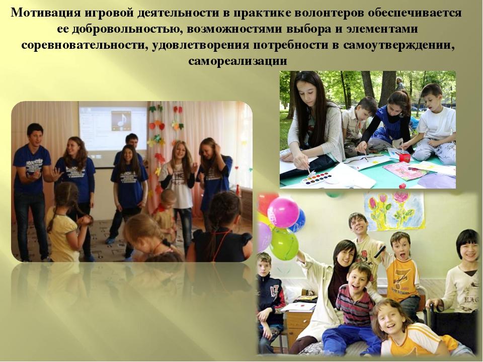 Мотивация игровой деятельности в практике волонтеров обеспечивается ее добров...