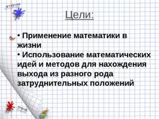 Цели: Применение математики в жизни Использование математических идей и метод