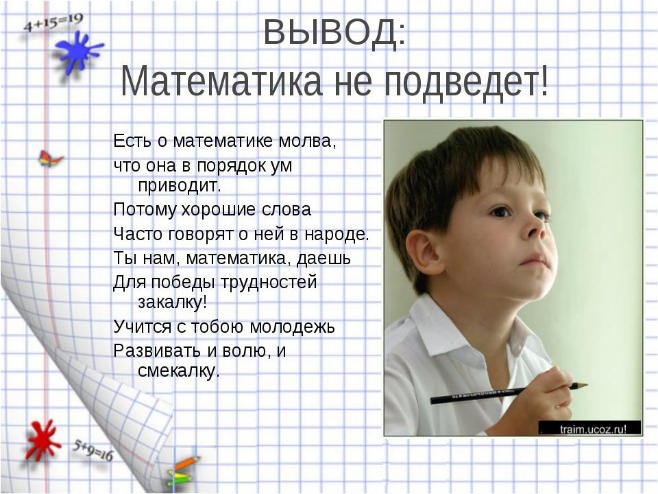 ВЫВОД: Математика не подведет! Есть о математике молва, что она в порядок ум...