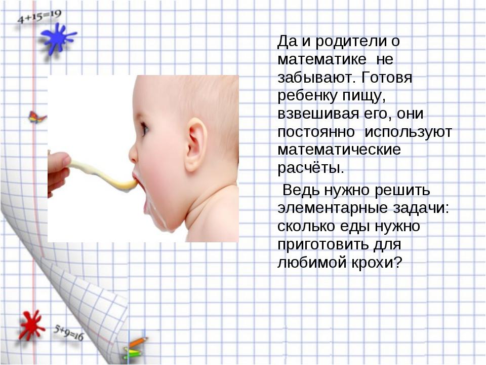 Да и родители о математике не забывают. Готовя ребенку пищу, взвешивая его,...