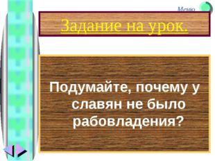 Задание на урок. Подумайте, почему у славян не было рабовладения? Меню