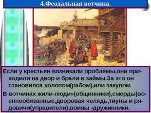 4.Феодальная вотчина. Если у крестьян возникали проблемы,они при-ходили на дв