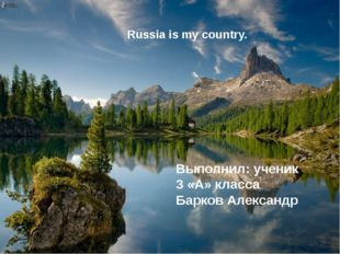 Russia is my country. Выполнил: ученик 3 «А» класса Барков Александр