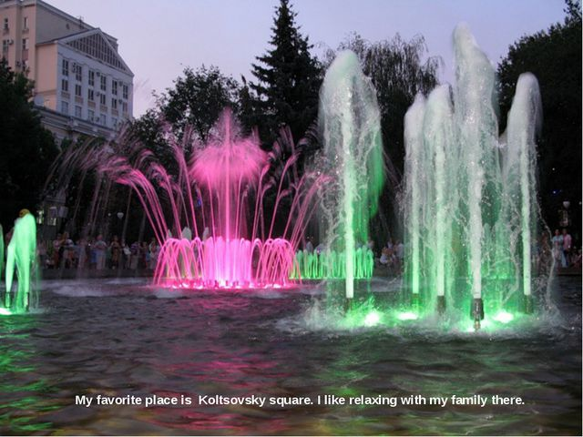 My favorite place is Koltsovsky square. I like relaxing with my family there.