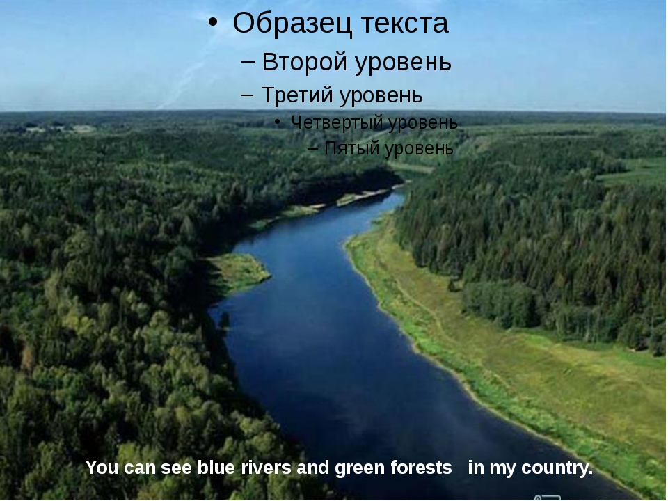 You can see blue rivers and green forests in my country.