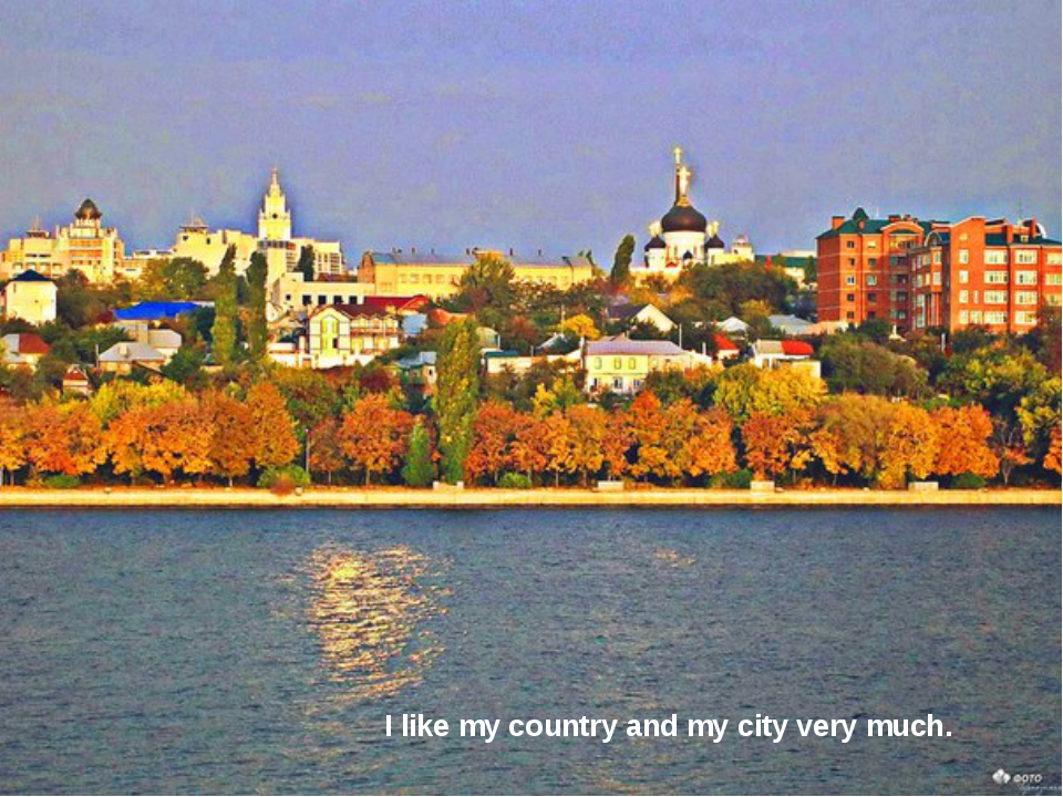 I like my country and my city very much.