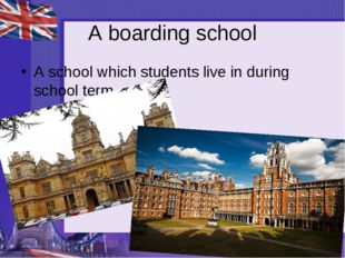 A boarding school A school which students live in during school term