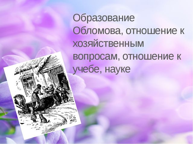 Образование Обломова, отношение к хозяйственным вопросам, отношение к учебе,...