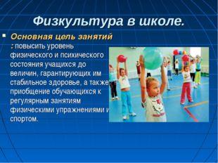 Физкультура в школе. Основная цель занятий : повысить уровень физического и п
