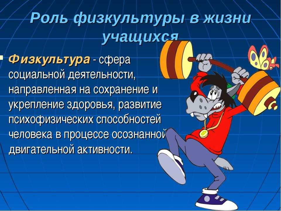 Роль физкультуры в жизни учащихся Физкультура - сфера социальной деятельности...