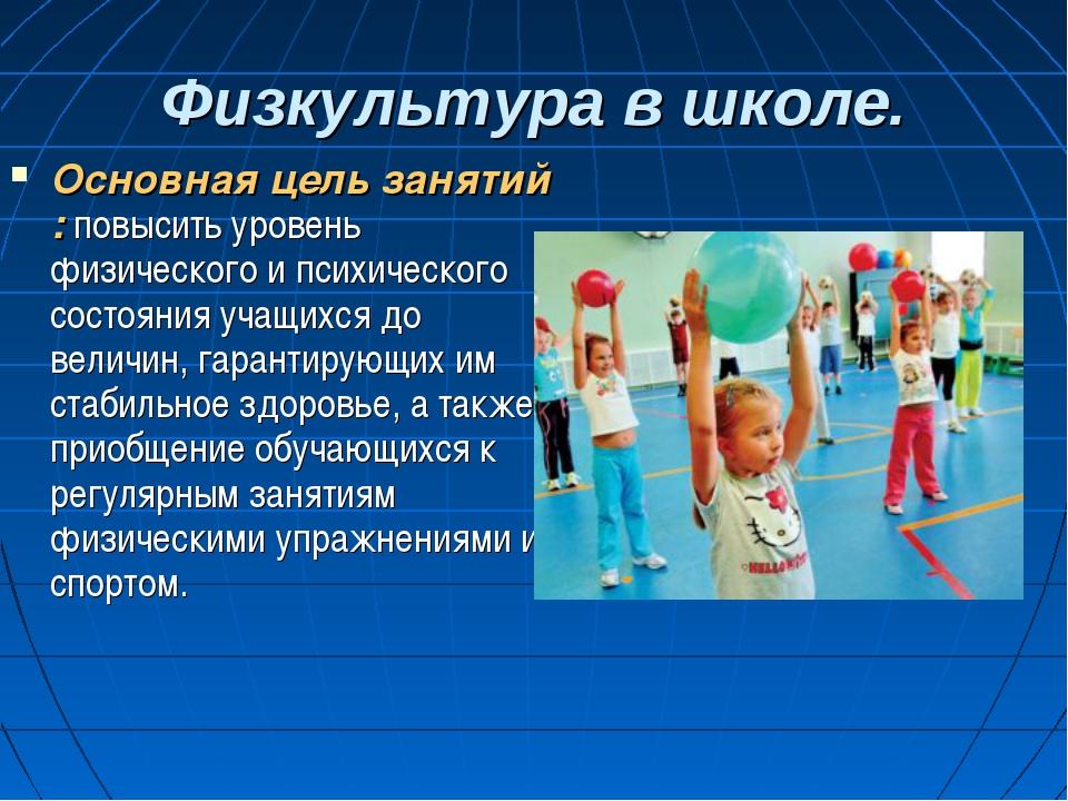 Физкультура в школе. Основная цель занятий : повысить уровень физического и п...