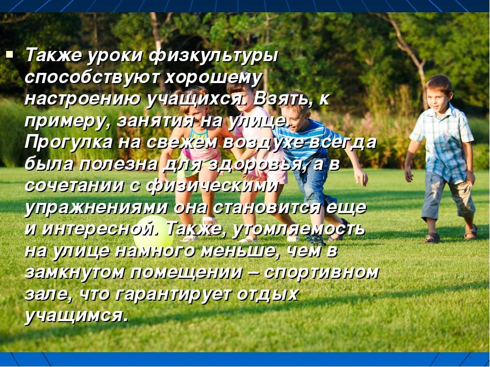 Также уроки физкультуры способствуют хорошему настроению учащихся. Взять, к п...