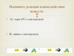 А) серы (IV) с кислородом; Б) цинка с кислородом; В) метана (CH4) с кислород