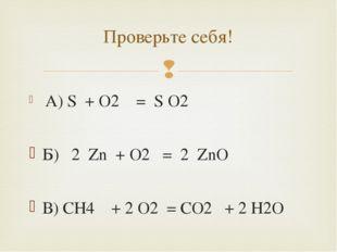 A) S + O2 = S O2 Б) 2 Zn + O2 = 2 ZnO В) CH4 + 2 O2 = CO2 + 2 H2O Проверьте