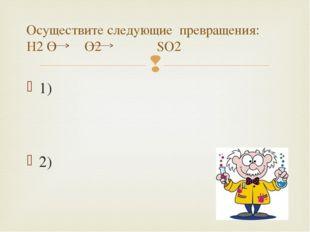 1) 2) Осуществите следующие превращения: H2 O O2 SO2 