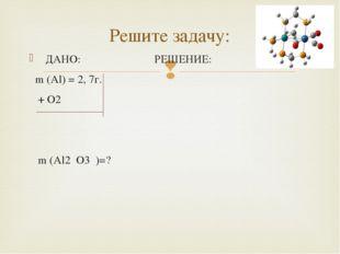 ДАНО: РЕШЕНИЕ: m (Al) = 2, 7г. + O2 m (Al2 O3 )=? Решите задачу: 