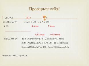 ДАНО: 2,7 г X г m (Al) = 2, 7г. 4 Al + 3 O2 = 2 Al2 O3 + O2 4 моль 2 моль 0,