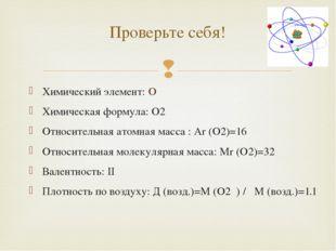 Проверьте себя! Химический элемент: O Химическая формула: O2 Относительная ат