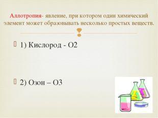 1) Кислород - O2 2) Озон – O3 Аллотропия- явление, при котором один химически