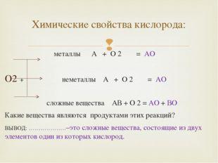 металлы А + О 2 = АО O2 + неметаллы А + О 2 = АО сложные вещества АВ + О 2 =