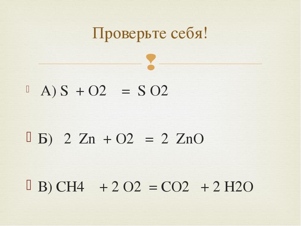 A) S + O2 = S O2 Б) 2 Zn + O2 = 2 ZnO В) CH4 + 2 O2 = CO2 + 2 H2O Проверьте...