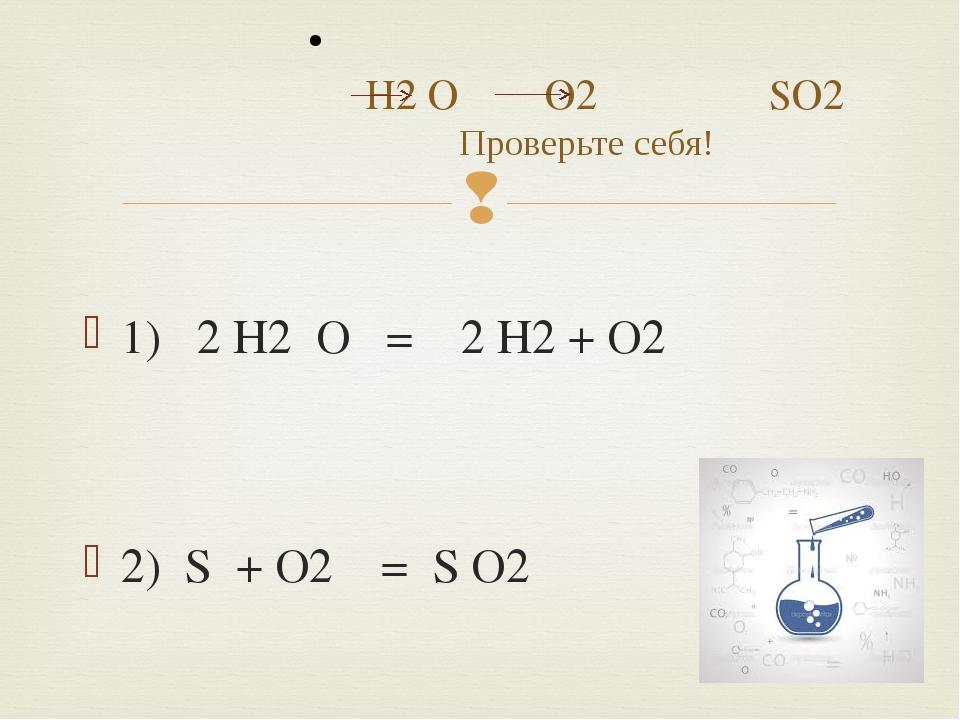 1) 2 H2 O = 2 H2 + O2 2) S + O2 = S O2 H2 O O2 SO2 Проверьте себя! 