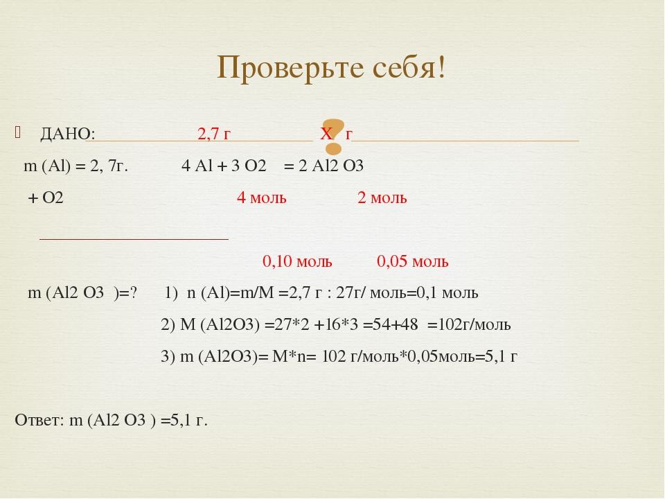ДАНО: 2,7 г X г m (Al) = 2, 7г. 4 Al + 3 O2 = 2 Al2 O3 + O2 4 моль 2 моль 0,...