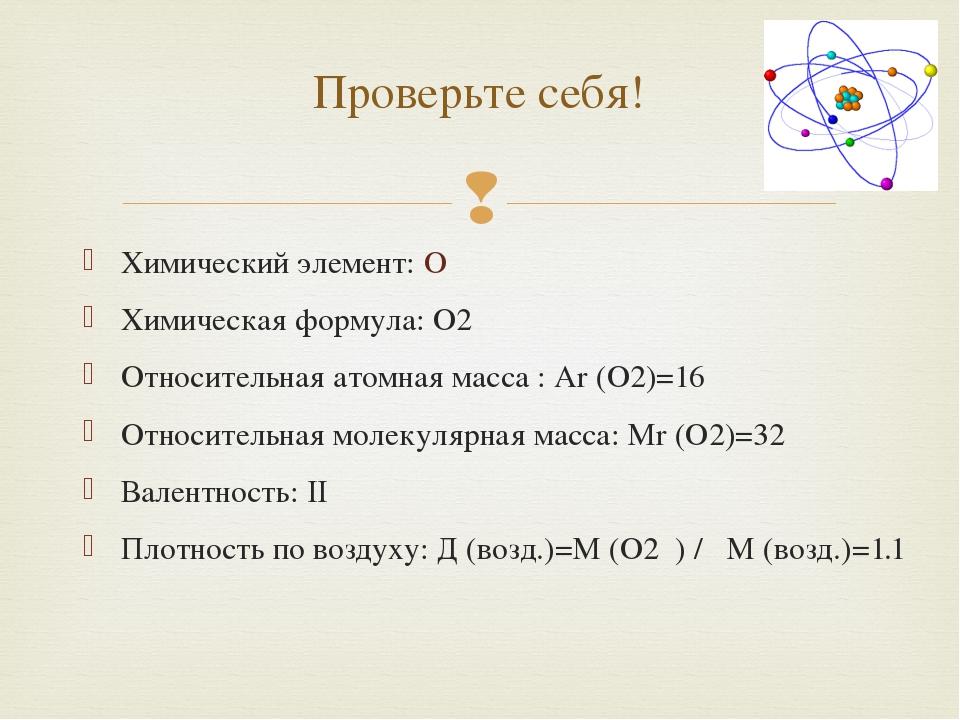 Проверьте себя! Химический элемент: O Химическая формула: O2 Относительная ат...