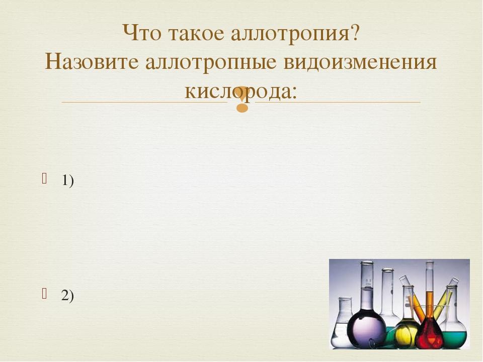 1) 2) Что такое аллотропия? Назовите аллотропные видоизменения кислорода: 