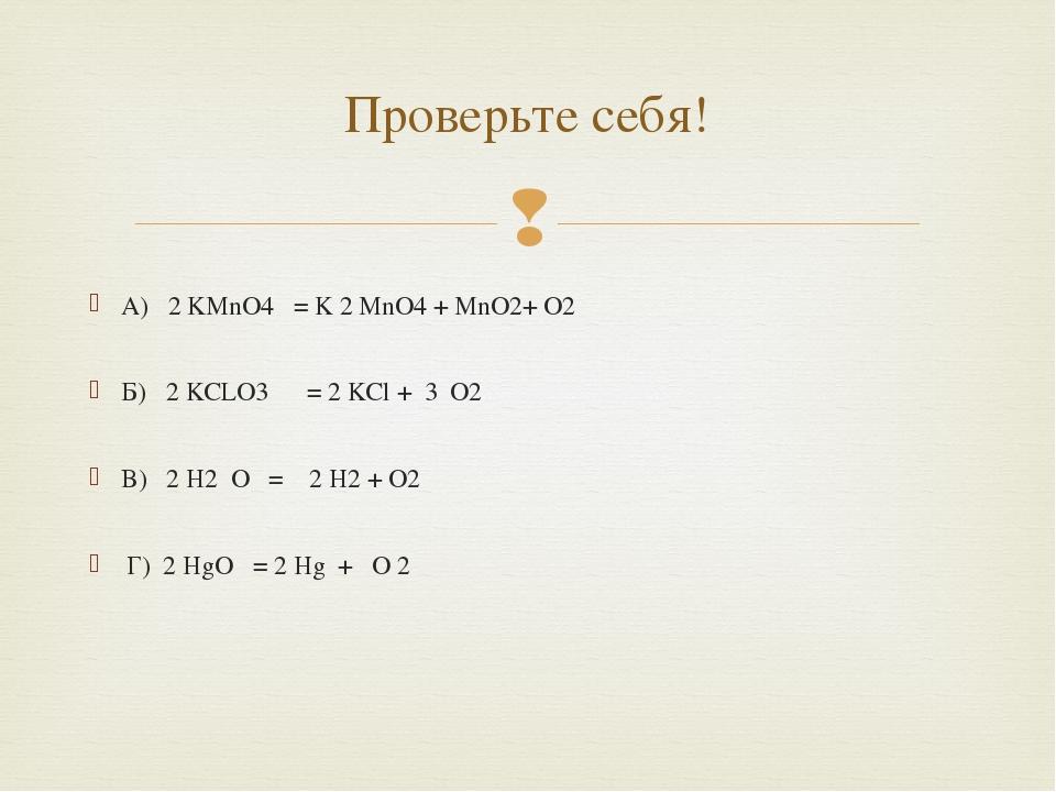 А) 2 KMnO4 = K 2 MnO4 + MnO2+ O2 Б) 2 KCLO3 = 2 KCl + 3 O2 B) 2 H2 O = 2 H2...