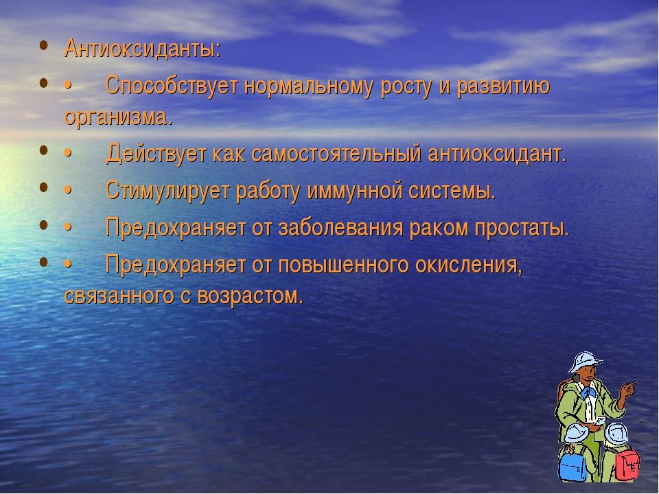 Антиоксиданты: •Способствует нормальному росту и развитию организма. •Дейст...
