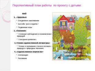 Перспективный план работы по проекту с детьми: МАЙ 1. «Здоровье» * Ежедневное